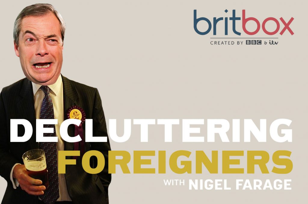 BritBox streaming service will 'reflect modern Britain'. First show - 'Decluttering Foreigners with Nigel Farage'